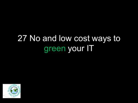27 No and low cost ways to green your IT. Just say No! 1.Don't print!