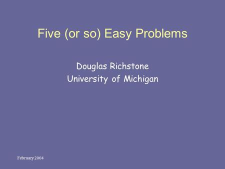 February 2004 Five (or so) Easy Problems Douglas Richstone University of Michigan.