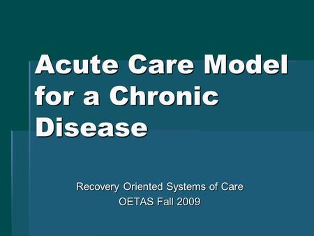 Acute Care Model for a Chronic Disease Recovery Oriented Systems of Care OETAS Fall 2009.