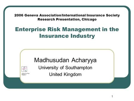 1 2006 Geneva Association/International Insurance Society Research Presentation, Chicago Enterprise Risk Management in the Insurance Industry Madhusudan.