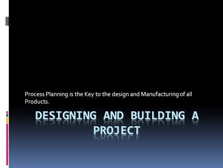 Process Planning is the Key to the design and Manufacturing of all Products.