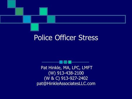 Police Officer Stress Pat Hinkle, MA, LPC, LMFT (W) 913-438-2100 (W & C) 913-927-2402