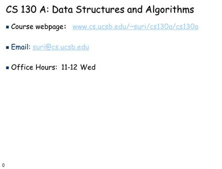0 CS 130 A: Data Structures <strong>and</strong> <strong>Algorithms</strong> n Course webpage: n