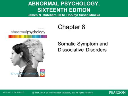 ABNORMAL PSYCHOLOGY, SIXTEENTH EDITION James N. Butcher/ Jill M. Hooley/ Susan Mineka Chapter 8 Somatic Symptom and Dissociative Disorders © 2014, 2013,