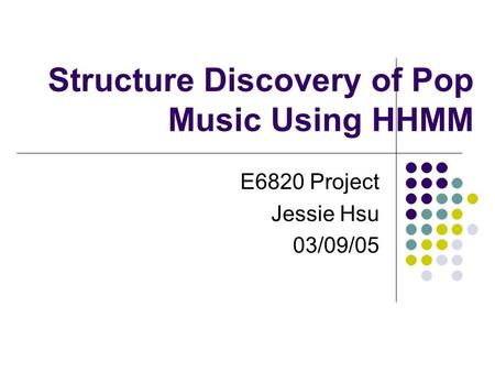 Structure Discovery of Pop Music Using HHMM E6820 Project Jessie Hsu 03/09/05.