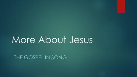 More About Jesus THE GOSPEL IN SONG. Tracking Your Christian Growth  More about Jesus would I know…  The Christian life is one of ongoing growth and.