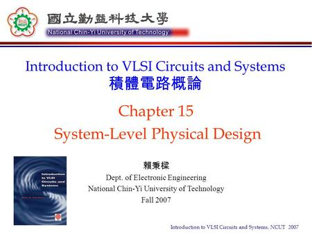 Introduction to VLSI Circuits and Systems, NCUT 2007 Chapter 15 System-Level Physical Design Introduction to VLSI Circuits and Systems 積體電路概論 賴秉樑 Dept.