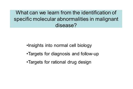 What can we learn from the identification of specific molecular abnormalities in malignant disease? Insights into normal cell biology Targets for diagnosis.