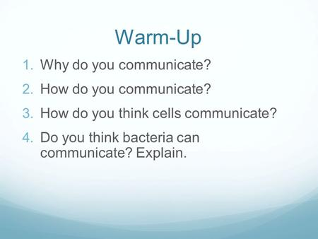 Warm-Up  Why do you communicate?  How do you communicate?  How do you think cells communicate?  Do you think bacteria can communicate? Explain.