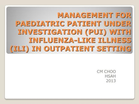 MANAGEMENT FOR PAEDIATRIC PATIENT UNDER INVESTIGATION (PUI) WITH INFLUENZA-LIKE ILLNESS (ILI) IN OUTPATIENT SETTING CM CHOO HSAH 2013.