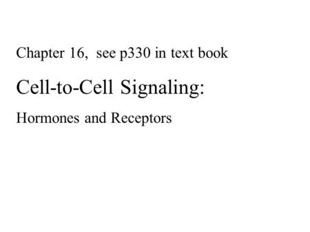 Chapter 16, see p330 in text book Cell-to-Cell Signaling: Hormones and Receptors.