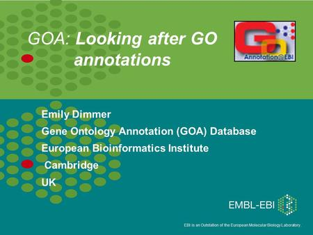 EBI is an Outstation of the European Molecular Biology Laboratory. GOA: Looking after GO annotations Emily Dimmer Gene Ontology Annotation (GOA) Database.