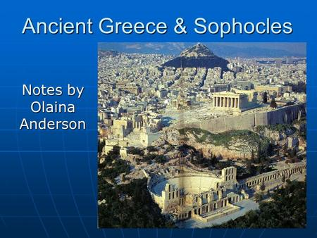 Ancient Greece & Sophocles Notes by Olaina Anderson.