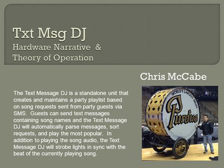 Chris McCabe The Text Message DJ is a standalone unit that creates and maintains a party playlist based on song requests sent from party guests via SMS.