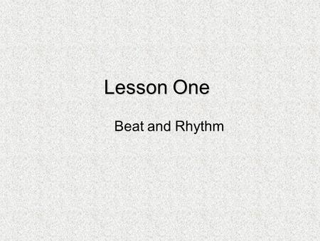 Lesson One Beat and Rhythm. Beat Stop for a minute and feel your pulse. If you are sitting in one place, your heart will probably be beating very regularly.