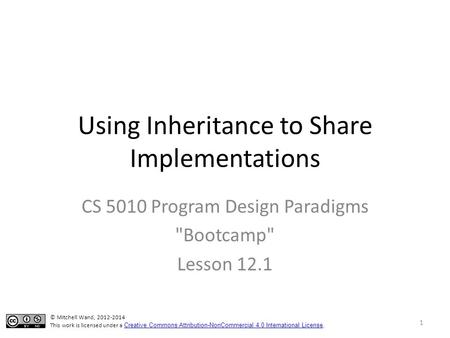 Using Inheritance to Share Implementations CS 5010 Program Design Paradigms Bootcamp Lesson 12.1 © Mitchell Wand, 2012-2014 This work is licensed under.
