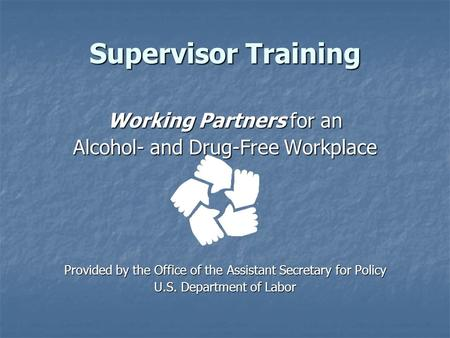 Supervisor Training Working Partners for an Alcohol- and Drug-Free Workplace Provided by the Office of the Assistant Secretary for Policy U.S. Department.