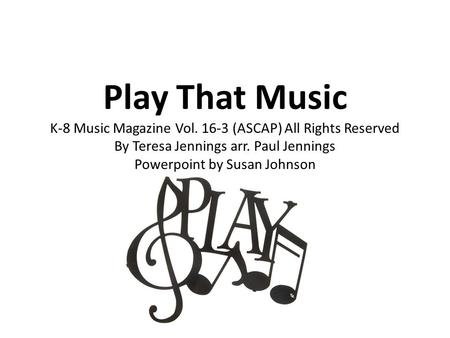 Play That Music K-8 Music Magazine Vol. 16-3 (ASCAP) All Rights Reserved By Teresa Jennings arr. Paul Jennings Powerpoint by Susan Johnson.