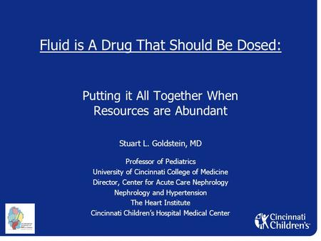 Fluid is A Drug That Should Be Dosed: Putting it All Together When Resources are Abundant Stuart L. Goldstein, MD Professor of Pediatrics University of.