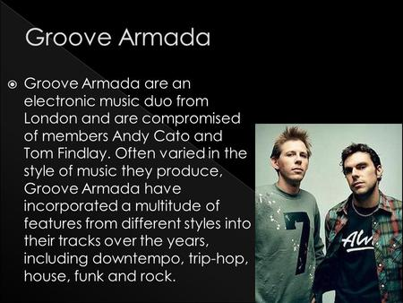  Groove Armada are an electronic music duo from London and are compromised of members Andy Cato and Tom Findlay. Often varied in the style of music they.