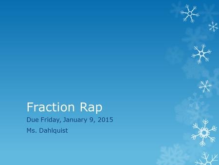 Fraction Rap Due Friday, January 9, 2015 Ms. Dahlquist.