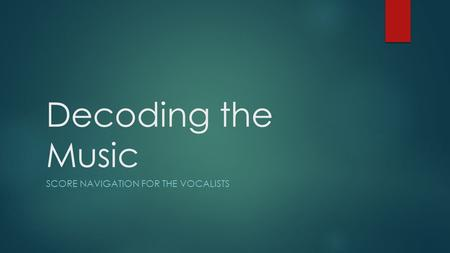 Decoding the Music SCORE NAVIGATION FOR THE VOCALISTS.