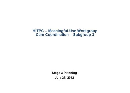 HITPC – Meaningful Use Workgroup Care Coordination – Subgroup 3 Stage 3 Planning July 27, 2012.