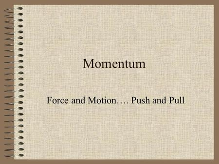 Momentum Force and Motion…. Push and Pull. Question? You are playing tackle football with a group of friends. Who would you rather be hit by; a slow-moving.