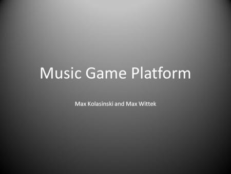 Music Game Platform Max Kolasinski and Max Wittek.