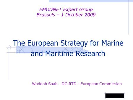 The European Strategy for Marine and Maritime Research Waddah Saab - DG RTD - European Commission EMODNET Expert Group Brussels – 1 October 2009.