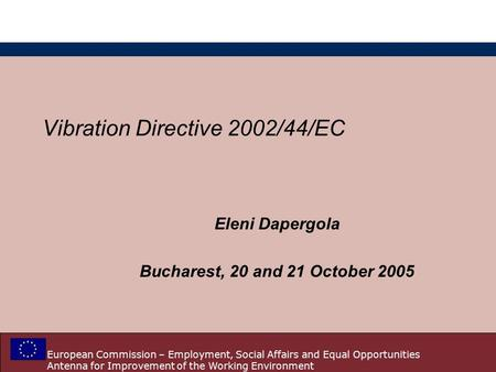 European Commission – Employment, Social Affairs and Equal Opportunities Antenna for Improvement of the Working Environment Vibration Directive 2002/44/EC.