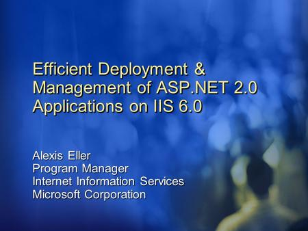 Efficient Deployment & Management of ASP.NET 2.0 Applications on IIS 6.0 Alexis Eller Program Manager Internet Information Services Microsoft Corporation.