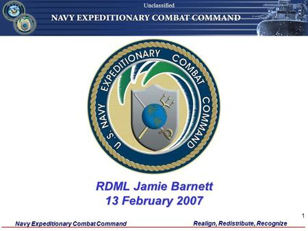 Navy Expeditionary Combat Command Unclassified Realign, Redistribute, Recognize 1 RDML Jamie Barnett 13 February 2007 Unclassified.