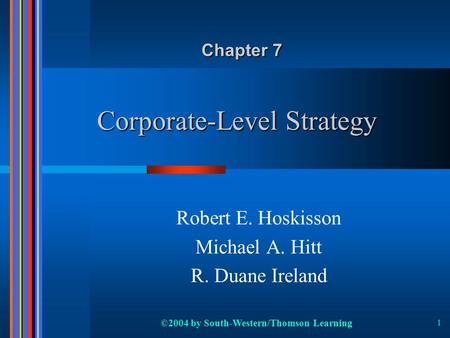 ©2004 by South-Western/Thomson Learning 1 Corporate-Level Strategy Robert E. Hoskisson Michael A. Hitt R. Duane Ireland Chapter 7.