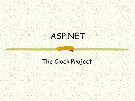 ASP.NET The Clock Project. The ASP.NET Clock Project The ASP.NET Clock Project is the topic of Chapter 23. By completing the clock project, you will learn.