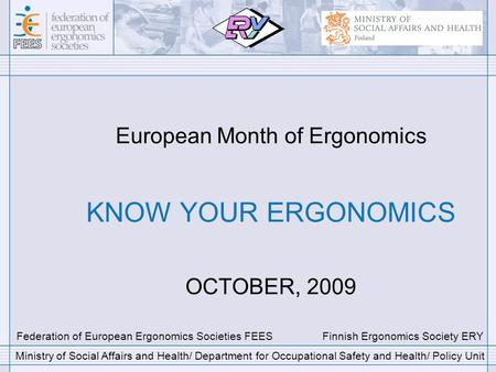 European Month of Ergonomics KNOW YOUR ERGONOMICS OCTOBER, 2009 Federation of European Ergonomics Societies FEES Finnish Ergonomics Society ERY Ministry.