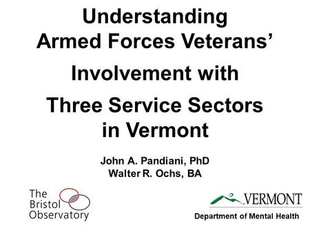 Understanding Armed Forces Veterans' Involvement with Three Service Sectors in Vermont John A. Pandiani, PhD Walter R. Ochs, BA Department of Mental Health.