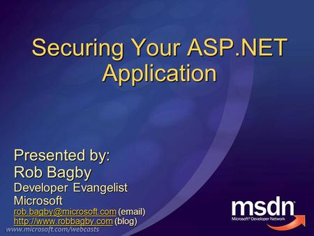 Securing Your ASP.NET Application Presented by: Rob Bagby Developer Evangelist Microsoft ( )