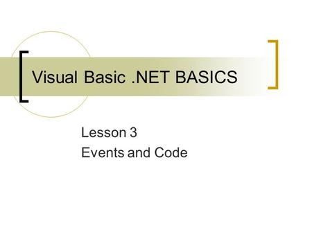 Visual Basic.NET BASICS Lesson 3 Events and Code.