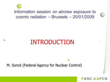 INTRODUCTION M. Sonck (Federal Agency for Nuclear Control) Information session on aircrew exposure to cosmic radiation – Brussels – 20/01/2009.