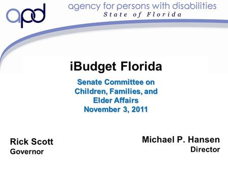 IBudget Florida Michael P. Hansen Director Rick Scott Governor Senate Committee on Children, Families, and Elder Affairs November 3, 2011.