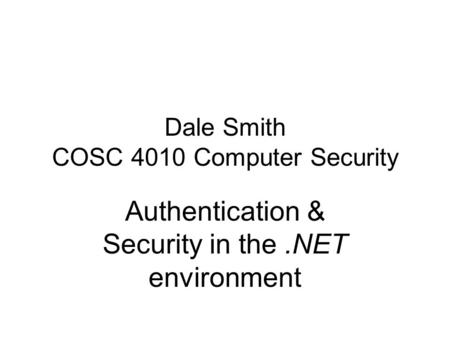 Dale Smith COSC 4010 Computer Security Authentication & Security in the.NET environment.