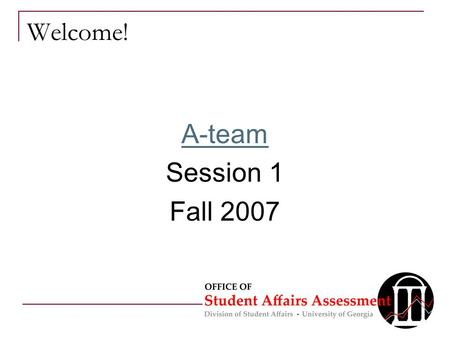 Welcome! A-team Session 1 Fall 2007. Overview for Today Introductions What is assessment? Challenges & Concerns Map of A-Team Sessions & Outcomes Expectations.