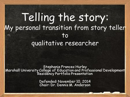 Telling the story: My personal transition from story teller to qualitative researcher Stephanie Frances Hurley Marshall University College of Education.