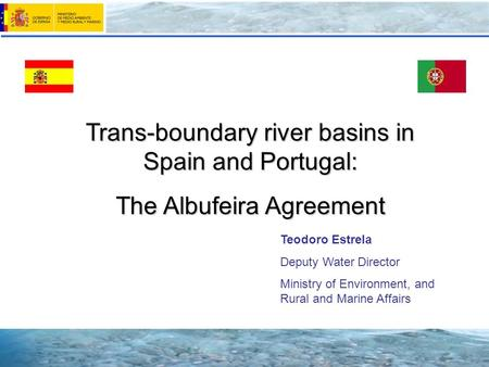 Trans-boundary river basins in Spain and Portugal: The Albufeira Agreement Teodoro Estrela Deputy Water Director Ministry of Environment, and Rural and.