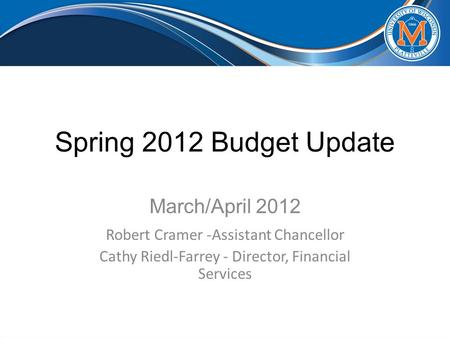 Spring 2012 Budget Update March/April 2012 Robert Cramer -Assistant Chancellor Cathy Riedl-Farrey - Director, Financial Services.