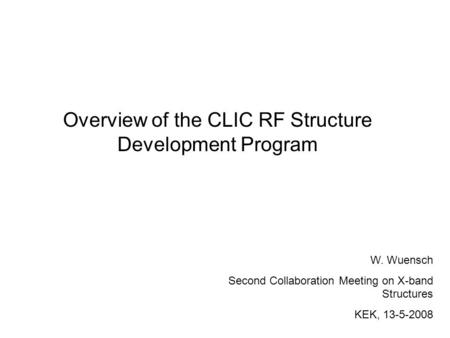 Overview of the CLIC RF Structure Development Program W. Wuensch Second Collaboration Meeting on X-band Structures KEK, 13-5-2008.