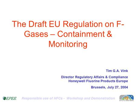 Responsible use of HFCs - Workshop and Demonstration The Draft EU Regulation on F- Gases – Containment & Monitoring Tim G.A. Vink Director Regulatory Affairs.