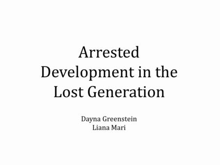 Arrested Development in the Lost Generation Dayna Greenstein Liana Mari.