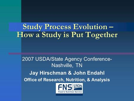 Study Process Evolution – How a Study is Put Together 2007 USDA/State Agency Conference- Nashville, TN Jay Hirschman & John Endahl Office of Research,